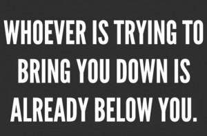 Whoever is trying to bring you down is already below you.