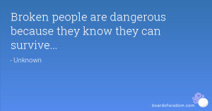 Broken people are dangerous because they know they can survive...