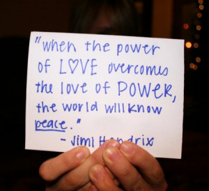 When the power of love overcomes the love of power the world will know ...