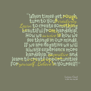 Quotes Picture: when times get rough, turn to your creativity learn to ...