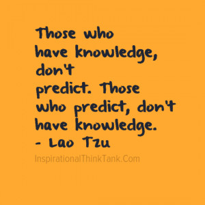 ... predict. Those who predict, don't have knowledge. – Lao Tzu