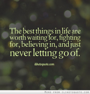 The best things in life are worth waiting for, fighting for, believing ...
