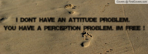 ... attitude problem. you have a perception problem. i'm free ! , Pictures