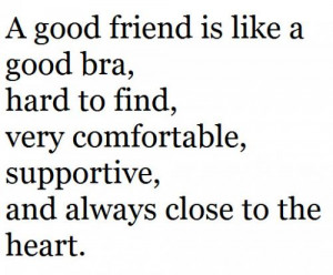 good friend is like a good bra,hard to find,very comfortable ...