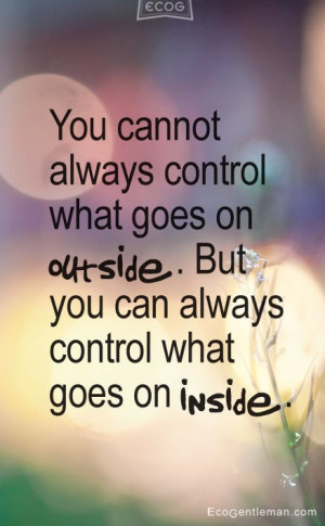 ... on outside But you can always control what goes on inside Quotes Zen