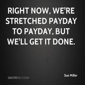 sue-miller-quote-right-now-were-stretched-payday-to-payday-but-well-ge ...