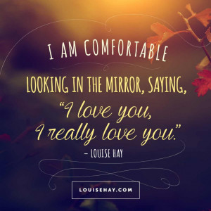 "am comfortable looking in the mirror, saying, ""I love you, I ..."