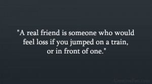 real friend is someone who would feel loss if you jumped on a train ...