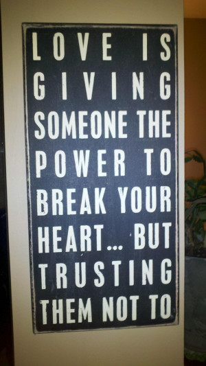 ... someone the power to break your heart…but trusting them not to