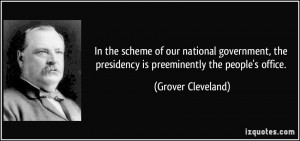 ... the presidency is preeminently the people's office. - Grover Cleveland