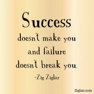 Success doesn't make you and failure doesn't break you.