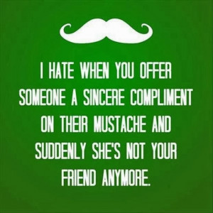 ... on their mustache and suddenly she's not your friend anymore