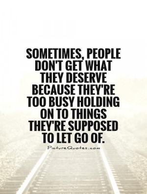Sometimes, people don't get what they deserve because they're too busy ...