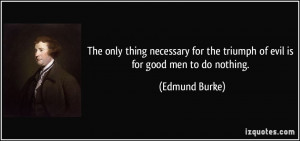 ... for the triumph of evil is for good men to do nothing. - Edmund Burke