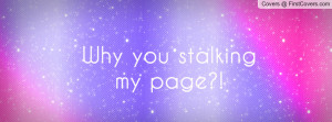 Why you stalking my page Profile Facebook Covers