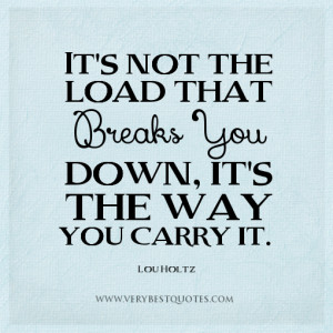 stress-quotes-the-way-quotes-Its-not-the-load-that-breaks-you-down-its ...