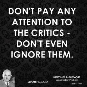 Samuel Goldwyn - Don't pay any attention to the critics - don't even ...