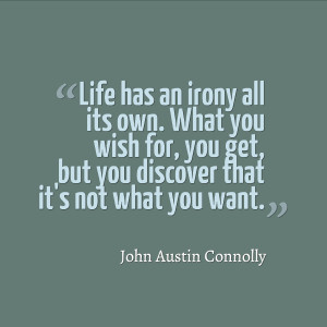 Life has an irony all its own. What you wish for, you get, but you ...