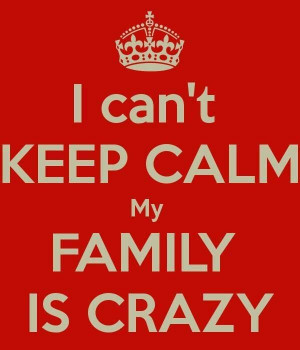 can't keep calm, my family is crazy.