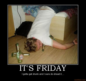 IT'S FRIDAY - I gotta get drunk and I sure do dread it....