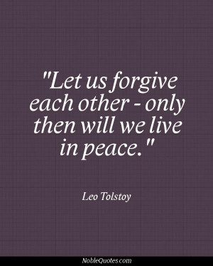 ... us forgive each other - only then will we live in peace - Leo Tolstoy
