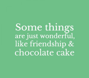Some things are just wonderful, like friendship & chocolate cake