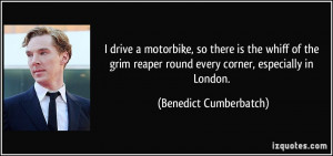 drive a motorbike, so there is the whiff of the grim reaper round ...