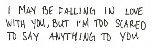 may be falling in love with you, But i'm too scared to say anything ...