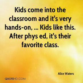 Alice Waters - Kids come into the classroom and it's very hands-on ...