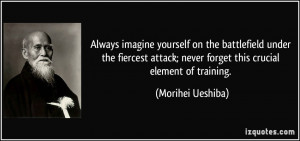 ... ; never forget this crucial element of training. - Morihei Ueshiba