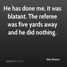 Alan Shearer - He has done me, it was blatant. The referee was five ...