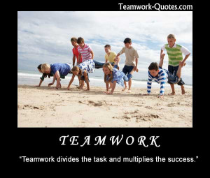 """Teamwork divides the task and multiplies the success."""""""