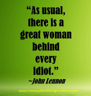 ... Quote, John Lennon quote, There Is A Great Woman Behind Every Idiot