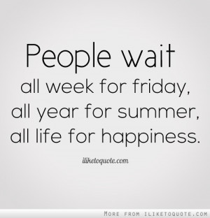 ... wait all week for friday, all year for summer, all life for happiness