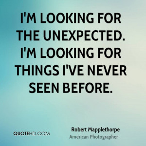 looking for the unexpected. I'm looking for things I've never seen ...