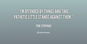 ... offended by things and take pathetic little stands against them