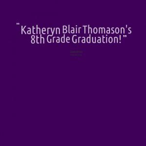 Quotes Picture: katheryn blair thomason's 8th grade graduation!