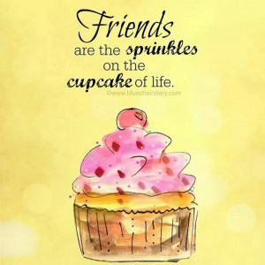 Friends are the sprinkles on the cupcake of life.