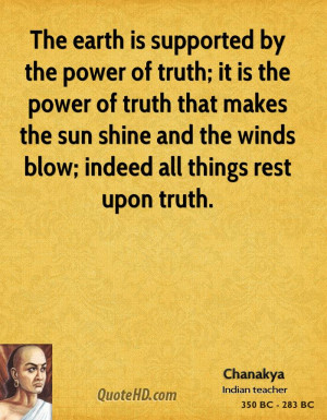 The earth is supported by the power of truth; it is the power of truth ...