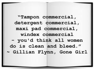 "... think all women do is clean and bleed."" Gillian Flynn, Gone Girl"