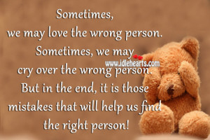 may love the wrong person. Sometimes, we may cry over the wrong person ...