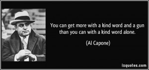 You can get more with a kind word and a gun than you can with a kind ...