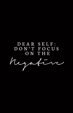 Dear Self: Don't Focus on the Negative: Happy Thoughts, Dont Focus On ...