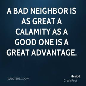 bad neighbor is as great a calamity as a good one is a great ...