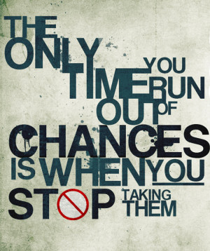 The-Only-Time-You-Run-Out-Of-Chances-Is-When-You-Stop-Taking-Them