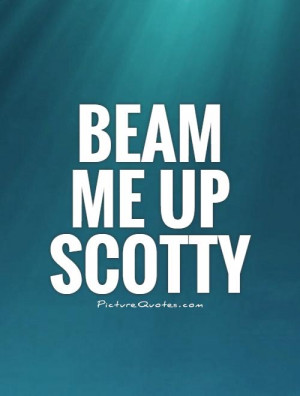 Beam me up Scotty Picture Quote #1