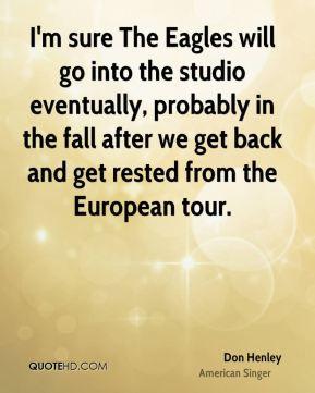Don Henley - I'm sure The Eagles will go into the studio eventually ...
