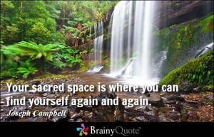 Your sacred space is where you can find yourself again and again ...