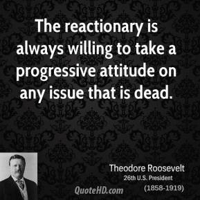 The reactionary is always willing to take a progressive attitude on ...