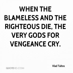 ... the blameless and the righteous die, the very gods for vengeance cry